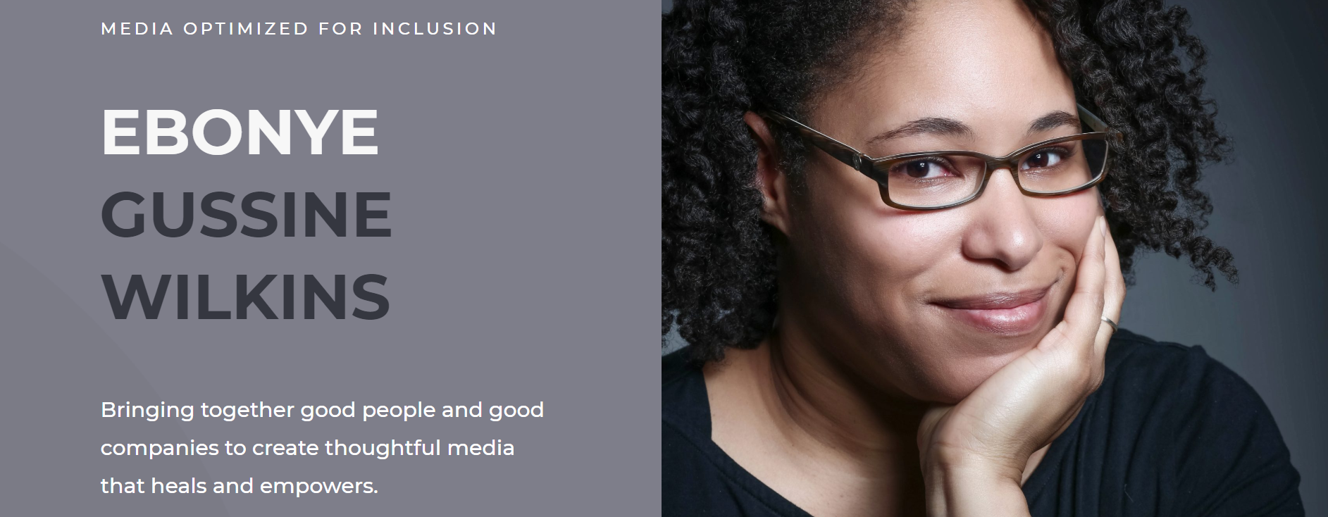 EGW Headshot plus Description: Media Optimized for Inclusion.<br /> Ebonye Gussine Wilkins: Bringing together good people and good companies to create thoughtful media that heals and empowers.